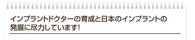 インプラントドクターの育成と日本のインプラントの 発展に尽力しています!